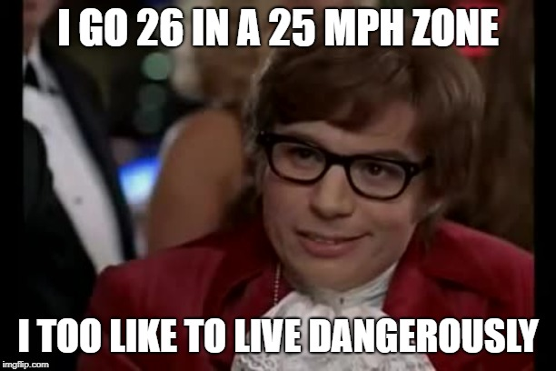 I Too Like To Live Dangerously | I GO 26 IN A 25 MPH ZONE I TOO LIKE TO LIVE DANGEROUSLY | image tagged in memes,i too like to live dangerously | made w/ Imgflip meme maker