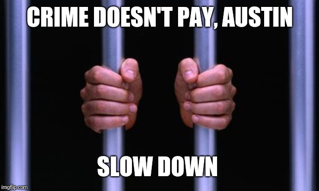 Prison Bars | CRIME DOESN'T PAY, AUSTIN SLOW DOWN | image tagged in prison bars | made w/ Imgflip meme maker