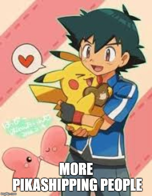Pikashipping a Match Made in Heaven |  MORE PIKASHIPPING PEOPLE | image tagged in pokemon,shipping,ash ketchum,pikachu | made w/ Imgflip meme maker