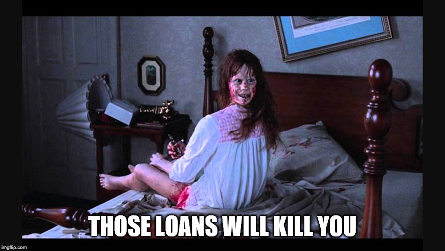 the excorcist | THOSE LOANS WILL KILL YOU | image tagged in the excorcist | made w/ Imgflip meme maker