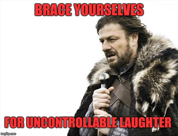 Brace Yourselves X is Coming Meme | BRACE YOURSELVES FOR UNCONTROLLABLE LAUGHTER | image tagged in memes,brace yourselves x is coming | made w/ Imgflip meme maker
