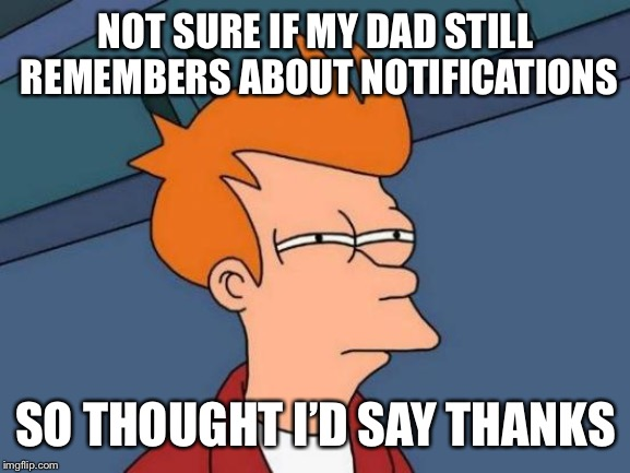 Futurama Fry Meme | NOT SURE IF MY DAD STILL REMEMBERS ABOUT NOTIFICATIONS SO THOUGHT I'D SAY THANKS | image tagged in memes,futurama fry | made w/ Imgflip meme maker