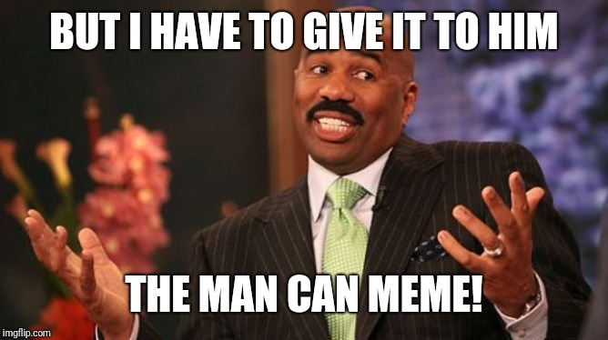 Steve Harvey Meme | BUT I HAVE TO GIVE IT TO HIM THE MAN CAN MEME! | image tagged in memes,steve harvey | made w/ Imgflip meme maker