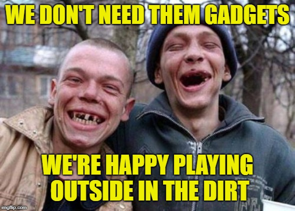 Ugly Twins Meme | WE DON'T NEED THEM GADGETS WE'RE HAPPY PLAYING OUTSIDE IN THE DIRT | image tagged in memes,ugly twins | made w/ Imgflip meme maker