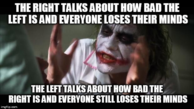 And everybody loses their minds | THE RIGHT TALKS ABOUT HOW BAD THE LEFT IS AND EVERYONE LOSES THEIR MINDS THE LEFT TALKS ABOUT HOW BAD THE RIGHT IS AND EVERYONE STILL LOSES  | image tagged in memes,and everybody loses their minds,right,left,bad,badness | made w/ Imgflip meme maker