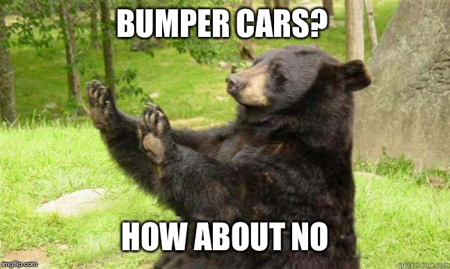 How about no bear | BUMPER CARS? HOW ABOUT NO | image tagged in how about no bear | made w/ Imgflip meme maker
