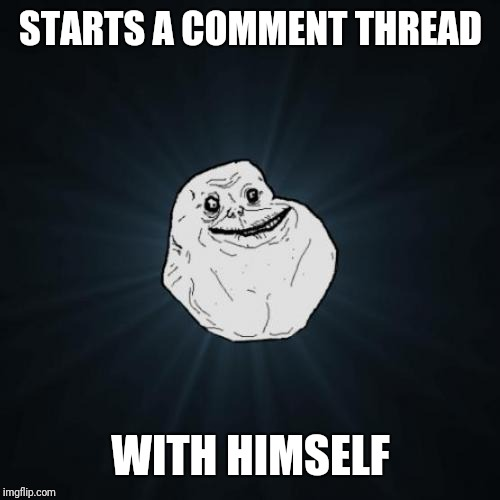 Forever Alone Meme | STARTS A COMMENT THREAD WITH HIMSELF | image tagged in memes,forever alone | made w/ Imgflip meme maker