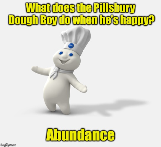 Rise to the occasion | What does the Pillsbury Dough Boy do when he's happy? Abundance | image tagged in pillsbury dough boy,memes,bad pun | made w/ Imgflip meme maker