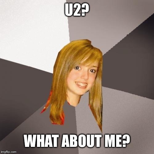 Musically Oblivious 8th Grader | U2? WHAT ABOUT ME? | image tagged in memes,musically oblivious 8th grader | made w/ Imgflip meme maker
