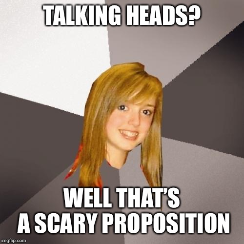 Musically Oblivious 8th Grader | TALKING HEADS? WELL THAT'S A SCARY PROPOSITION | image tagged in memes,musically oblivious 8th grader | made w/ Imgflip meme maker