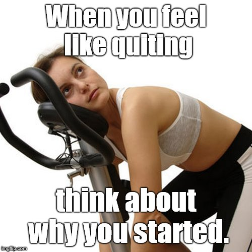 Exercise motivational message.  It might be applied to other topics too, right? |  When you feel like quiting; think about why you started. | image tagged in new year's exercise resolution,motivational,please feel free to share,share the road,wait that's a stationary bike,douglie | made w/ Imgflip meme maker