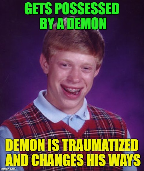 Bad Luck Brian Meme | GETS POSSESSED BY A DEMON DEMON IS TRAUMATIZED AND CHANGES HIS WAYS | image tagged in memes,bad luck brian | made w/ Imgflip meme maker