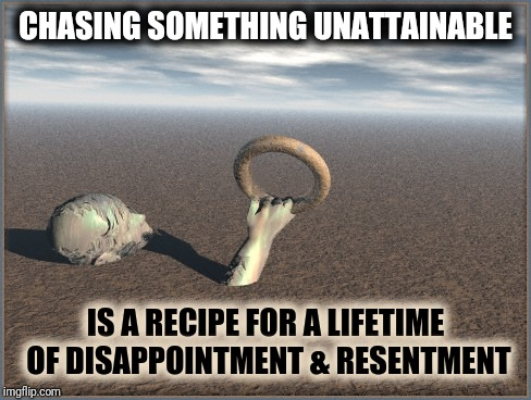 Chasing Something Unattainable Is A Recipe For A Lifetime Of Disappointment & Resentment |  CHASING SOMETHING UNATTAINABLE; IS A RECIPE FOR A LIFETIME OF DISAPPOINTMENT & RESENTMENT | image tagged in brass ring failure,disappointment,unattainable,out of reach,chasing dreams,umbrella academy | made w/ Imgflip meme maker