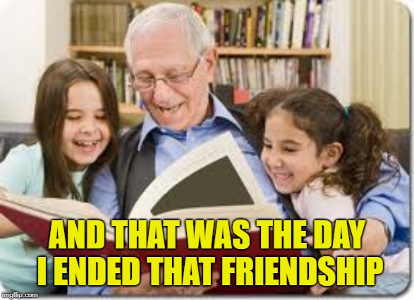 Storytelling Grandpa Meme | AND THAT WAS THE DAY I ENDED THAT FRIENDSHIP | image tagged in memes,storytelling grandpa | made w/ Imgflip meme maker