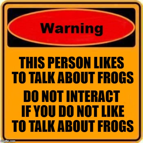 Frog Warning | THIS PERSON LIKES TO TALK ABOUT FROGS DO NOT INTERACT IF YOU DO NOT LIKE TO TALK ABOUT FROGS | image tagged in memes,warning sign,frogs | made w/ Imgflip meme maker