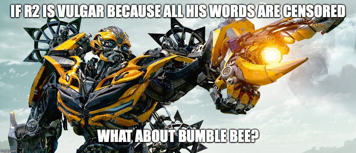movies |  IF R2 IS VULGAR BECAUSE ALL HIS WORDS ARE CENSORED; WHAT ABOUT BUMBLE BEE? | image tagged in fun,funny,funny memes,think | made w/ Imgflip meme maker