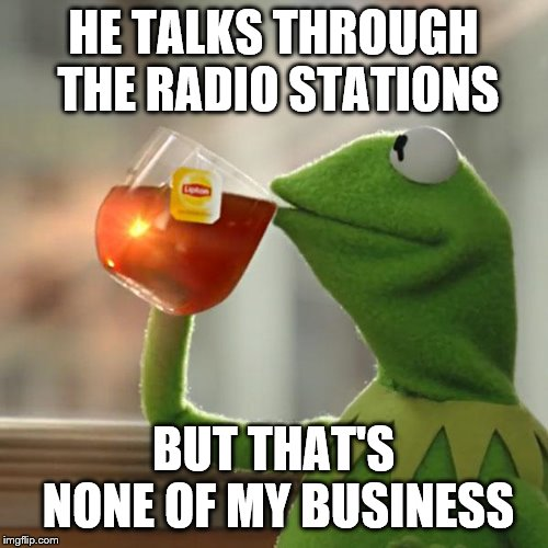 But That's None Of My Business Meme | HE TALKS THROUGH THE RADIO STATIONS BUT THAT'S NONE OF MY BUSINESS | image tagged in memes,but thats none of my business,kermit the frog | made w/ Imgflip meme maker
