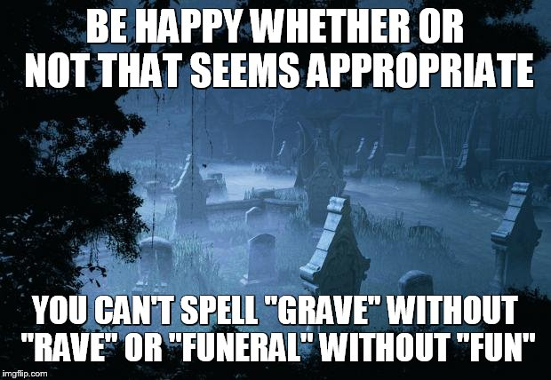 "graveyard |  BE HAPPY WHETHER OR NOT THAT SEEMS APPROPRIATE; YOU CAN'T SPELL ""GRAVE"" WITHOUT ""RAVE"" OR ""FUNERAL"" WITHOUT ""FUN"" 