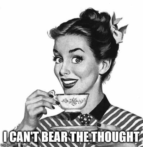 Vintage coffee | I CAN'T BEAR THE THOUGHT | image tagged in vintage coffee | made w/ Imgflip meme maker