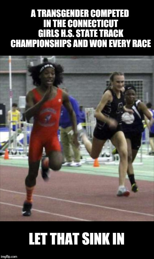 Trans am inequality | A TRANSGENDER COMPETED IN THE CONNECTICUT GIRLS H.S. STATE TRACK CHAMPIONSHIPS AND WON EVERY RACE LET THAT SINK IN | image tagged in new,transgender,funny meme | made w/ Imgflip meme maker