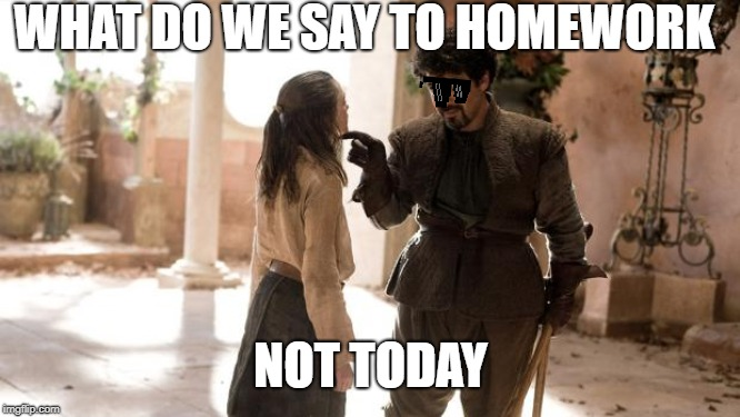 What Do We Say To | WHAT DO WE SAY TO HOMEWORK NOT TODAY | image tagged in what do we say to | made w/ Imgflip meme maker