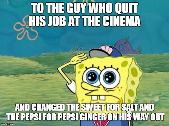 Spongebob salute |  TO THE GUY WHO QUIT HIS JOB AT THE CINEMA; AND CHANGED THE SWEET FOR SALT AND THE PEPSI FOR PEPSI GINGER ON HIS WAY OUT | image tagged in spongebob salute | made w/ Imgflip meme maker