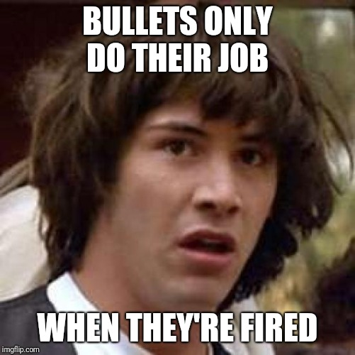 Conspiracy Keanu Meme | BULLETS ONLY DO THEIR JOB WHEN THEY'RE FIRED | image tagged in memes,conspiracy keanu | made w/ Imgflip meme maker