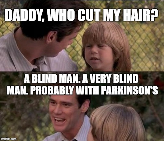 And he had a bowl | DADDY, WHO CUT MY HAIR? A BLIND MAN. A VERY BLIND MAN. PROBABLY WITH PARKINSON'S | image tagged in memes,thats just something x say,barber,haircut,truth | made w/ Imgflip meme maker