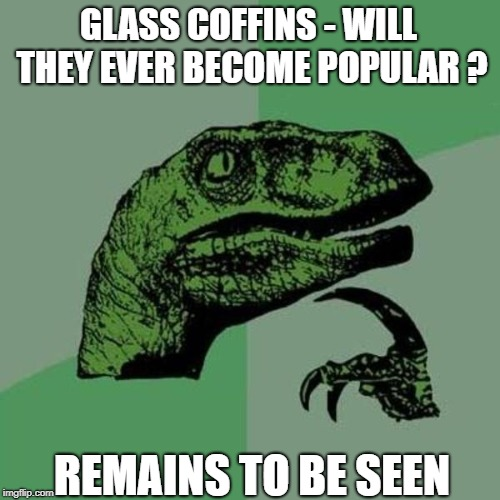 raptor | GLASS COFFINS - WILL THEY EVER BECOME POPULAR ? REMAINS TO BE SEEN | image tagged in raptor | made w/ Imgflip meme maker