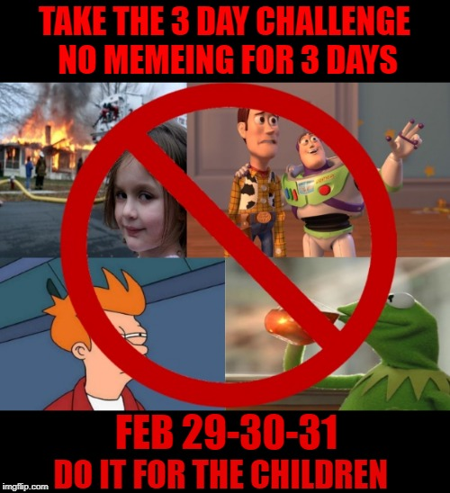 three day challenge Feb 29-30-31 | TAKE THE 3 DAY CHALLENGE NO MEMEING FOR 3 DAYS FEB 29-30-31 DO IT FOR THE CHILDREN | image tagged in leap year,3 day challenge,no such day's,funny,u can do it | made w/ Imgflip meme maker