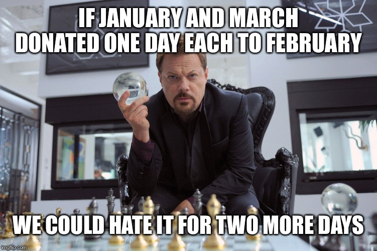 IF JANUARY AND MARCH DONATED ONE DAY EACH TO FEBRUARY WE COULD HATE IT FOR TWO MORE DAYS | made w/ Imgflip meme maker
