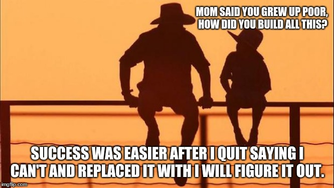 Cowboy wisdom, be the secret to success.  | MOM SAID YOU GREW UP POOR, HOW DID YOU BUILD ALL THIS? SUCCESS WAS EASIER AFTER I QUIT SAYING I CAN'T AND REPLACED IT WITH I WILL FIGURE IT  | image tagged in cowboy father and son,cowboy wisdom | made w/ Imgflip meme maker