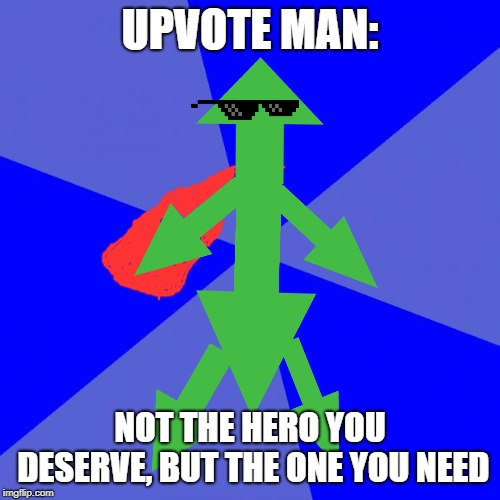 Upvote man. imgflip's last hope | UPVOTE MAN: NOT THE HERO YOU DESERVE, BUT THE ONE YOU NEED | image tagged in memes,blank blue background,upvotes,superhero,fun,mario deal with it | made w/ Imgflip meme maker