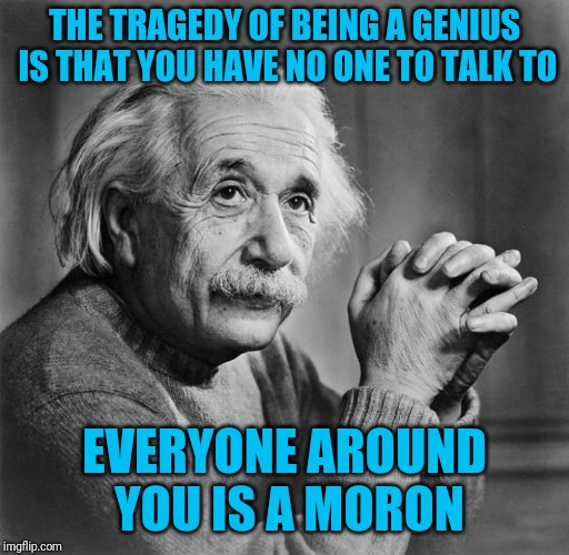 Not that I would know, I have plenty of people to talk to | THE TRAGEDY OF BEING A GENIUS IS THAT YOU HAVE NO ONE TO TALK TO EVERYONE AROUND YOU IS A MORON | image tagged in einstein,genius tragedy | made w/ Imgflip meme maker