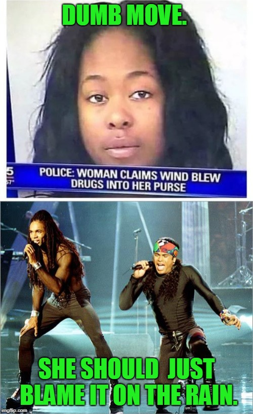 When you get busted with more blow than you can hide. | DUMB MOVE. SHE SHOULD  JUST BLAME IT ON THE RAIN. | image tagged in milli vanilli,stupid criminals,nixieknox | made w/ Imgflip meme maker