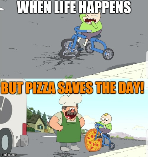 Pizza saves the day | WHEN LIFE HAPPENS BUT PIZZA SAVES THE DAY! | made w/ Imgflip meme maker