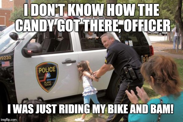 Cops arrest little girl, Fuck the police! | I DON'T KNOW HOW THE CANDY GOT THERE, OFFICER I WAS JUST RIDING MY BIKE AND BAM! | image tagged in cops arrest little girl fuck the police | made w/ Imgflip meme maker
