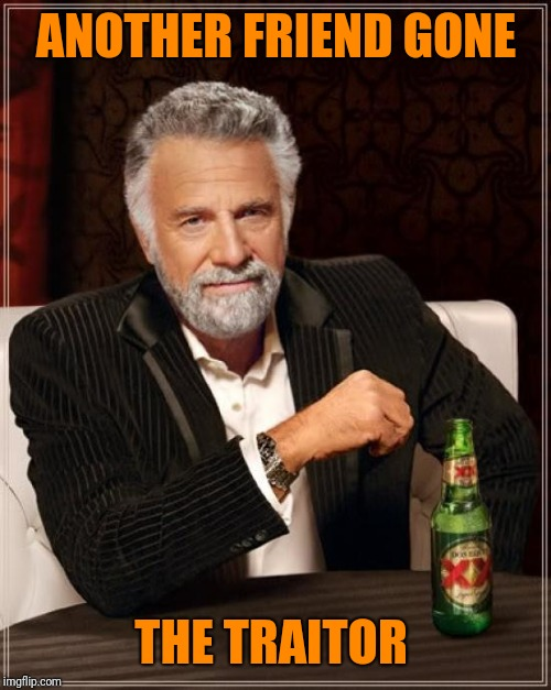 The Most Interesting Man In The World Meme | ANOTHER FRIEND GONE THE TRAITOR | image tagged in memes,the most interesting man in the world | made w/ Imgflip meme maker