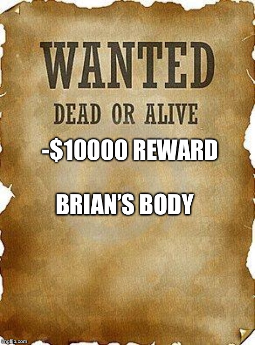 wanted dead or alive | -$10000 REWARD BRIAN'S BODY | image tagged in wanted dead or alive | made w/ Imgflip meme maker