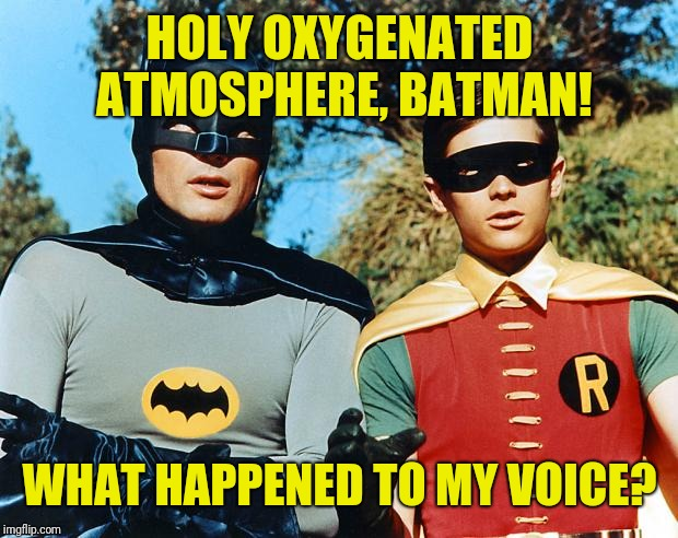 holy batman | HOLY OXYGENATED ATMOSPHERE, BATMAN! WHAT HAPPENED TO MY VOICE? | image tagged in holy batman | made w/ Imgflip meme maker