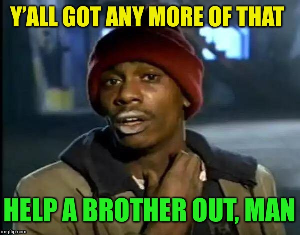 Y'all Got Any More Of That Meme | Y'ALL GOT ANY MORE OF THAT HELP A BROTHER OUT, MAN | image tagged in memes,y'all got any more of that | made w/ Imgflip meme maker