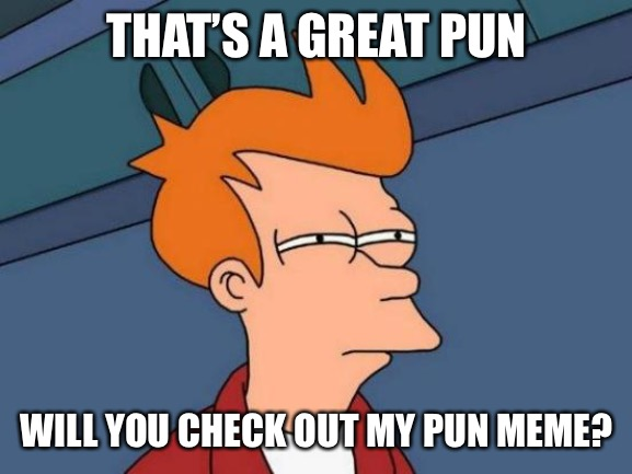 Futurama Fry Meme | THAT'S A GREAT PUN WILL YOU CHECK OUT MY PUN MEME? | image tagged in memes,futurama fry | made w/ Imgflip meme maker
