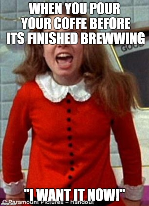 "Veruca Salt | WHEN YOU POUR YOUR COFFE BEFORE ITS FINISHED BREWWING ""I WANT IT NOW!"" 