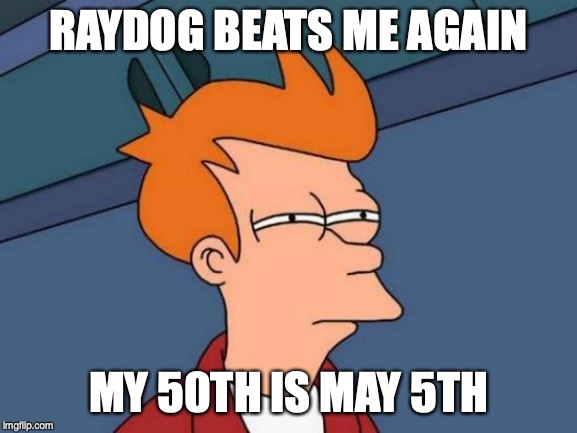 RAYDOG BEATS ME AGAIN MY 50TH IS MAY 5TH | image tagged in memes,futurama fry | made w/ Imgflip meme maker