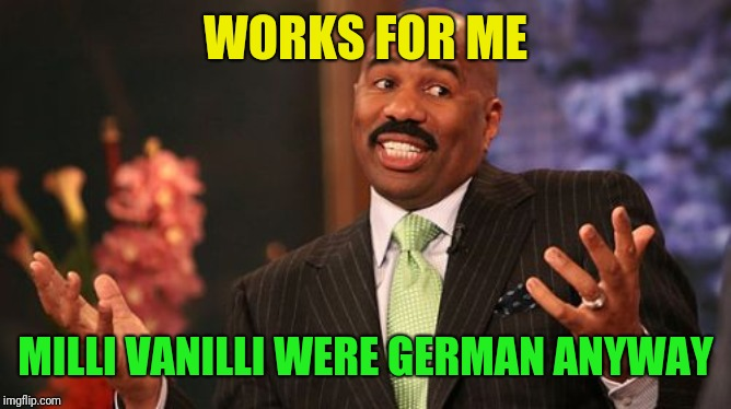 Steve Harvey Meme | WORKS FOR ME MILLI VANILLI WERE GERMAN ANYWAY | image tagged in memes,steve harvey | made w/ Imgflip meme maker