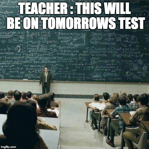 School | TEACHER : THIS WILL BE ON TOMORROWS TEST | image tagged in school | made w/ Imgflip meme maker