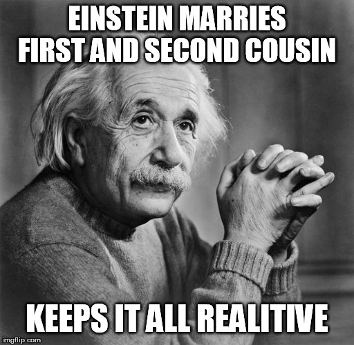 Einstein | EINSTEIN MARRIES FIRST AND SECOND COUSIN KEEPS IT ALL REALITIVE | image tagged in einstein | made w/ Imgflip meme maker