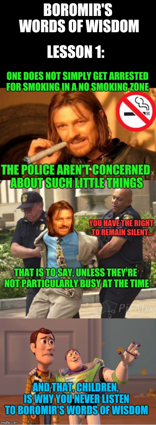 Boromir's Words Of Wisdom, lesson 1 |  BOROMIR'S WORDS OF WISDOM; LESSON 1:; ONE DOES NOT SIMPLY GET ARRESTED FOR SMOKING IN A NO SMOKING ZONE; THE POLICE AREN'T CONCERNED ABOUT SUCH LITTLE THINGS; YOU HAVE THE RIGHT TO REMAIN SILENT... THAT IS TO SAY, UNLESS THEY'RE NOT PARTICULARLY BUSY AT THE TIME; AND THAT, CHILDREN, IS WHY YOU NEVER LISTEN TO BOROMIR'S WORDS OF WISDOM | image tagged in blank black horizontal,memes,x x everywhere,boromir's words of wisdom,no smoking | made w/ Imgflip meme maker