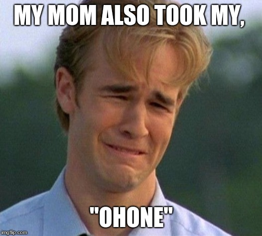 "1990s First World Problems Meme | MY MOM ALSO TOOK MY, ""OHONE"" 