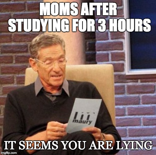 Maury Lie Detector | MOMS AFTER STUDYING FOR 3 HOURS IT SEEMS YOU ARE LYING | image tagged in memes,maury lie detector | made w/ Imgflip meme maker